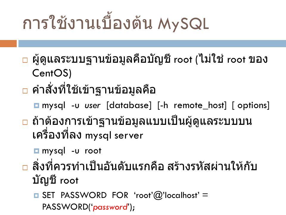 การใช้งานเบื้องต้น MySQL  ผู้ดูแลระบบฐานข้อมูลคือบัญชี root ( ไม่ใช่ root ของ CentOS)  คำสั่งที่ใช้เข้าฐานข้อมูลคือ  mysql -u user [database] [-h r