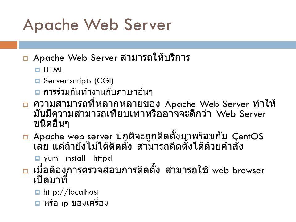 Apache Server Directories (1)  Apache Server จะมีการติดตั้งอยู่ใน 2 directories  /etc/httpd เก็บแฟ้มข้อมูลปรับแต่งระบบ (config files)  /var/www ใช้สำหรับเก็บเนื้อหาเว็บ  ใน /etc/httpd จะมี subdirectory อีก 5 sub  conf และ conf.d ซึ่งเป็น directory จริง conf จะเก็บแฟ้มข้อมูลปรับแต่งหลักคือ httpd.conf conf.d จะเก็บแฟ้มข้อมูลปรับแต่งสำหรับ module ใน apache  logs, modules, และ run เป็น link ไปหา directory จริงที่ อื่น logs ใช้เก็บ log การทำงาน ซึ่งมีแฟ้มข้อมูลที่สำคัญคือ access_log, error_log