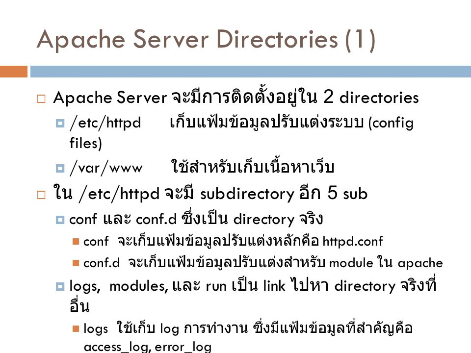 Apache Server Directories (2)  ใน /var/www จะมี directories ย่อยที่เอาไว้เก็บ เนื้อหาบางอย่าง  html เก็บแฟ้มข้อมูลของหน้าเว็บ (.html,.php)  cgi-bin ไว้เก็บแฟ้มข้อมูลประเภท cgi  icons เก็บภาพต่างๆ ของหน้าเว็บ ( แต่ไม่มีคนใส่ใจ เท่าไร )  error เก็บข้อความ HTTP error