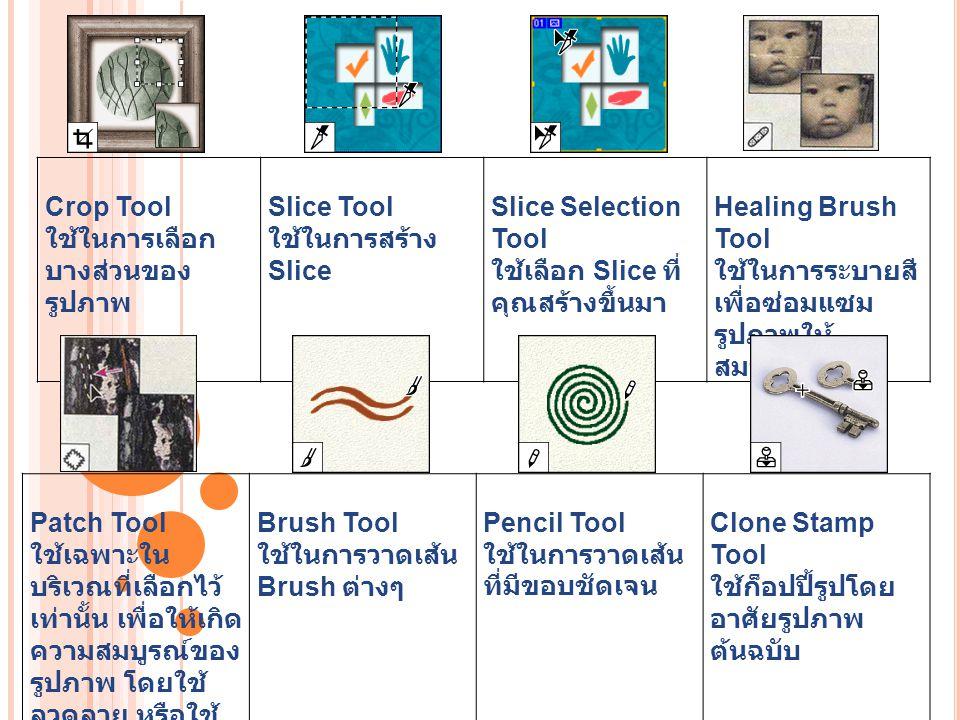 Pattern Stamp Tool ใช้เพื่อวาดรูปโดยใช้ บางส่วนของรูปภาพ ที่มีอยู่เป็นต้นฉบับ History Brush Tool ใช้กลับคืนรูปภาพ เดิมจาก State หรือ Snapshot ของรูป เดียวกัน Art History Brush Tool ใช้ในการวาดรูป จาก State หรือ Snapshot ของรูปนี้ โดยอาศัยรูปแบบ ของ Stoke ที่มี สไตล์หลากหลาย ช่วยให้สไตล์ ของ ภาพดูต่างออกไป Eraser Tool ใช้ลบรูปภาพหรือลบ บางส่วนของพิก เซลส์และทำการ เก็บส่วนต่างๆ เป็น State ต่างๆ ใน History Palette Magic Eraser Tool ใช้ลบรูปภาพ บริเวณที่มีสี เดียวกันให้ กลายเป็นพื้นที่ โปร่งใส (Transparent) โดยการคลิกเพียง ครั้งเดียว Background Eraser Tool ใช้ลบรูภาพ บางส่วนให้ กลายเป็นพื้นที่ โปร่งใสโดยการ ลากเมาส์ Gradient Tools ใช้เพื่อไล่สีระหว่าง สีหลายๆ สี ในแบบ ต่างๆ Straight- line, Radial, Angle, Reflected และ Diamond Paint Bucket Tool ใช้ในการเติมสี Fill ในบริเวณที่เป็นสี เดียวกันด้วยสีของ Foreground