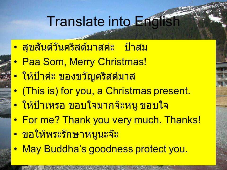 Translate into English สุขสันต์วันคริสต์มาสค่ะ ป้าสม Paa Som, Merry Christmas! ให้ป้าค่ะ ของขวัญคริสต์มาส (This is) for you, a Christmas present. ให้ป