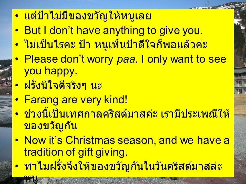 แต่ป้าไม่มีของขวัญให้หนูเลย But I don't have anything to give you. ไม่เป็นไรค่ะ ป้า หนูเห็นป้าดีใจก็พอแล้วค่ะ Please don't worry paa. I only want to s