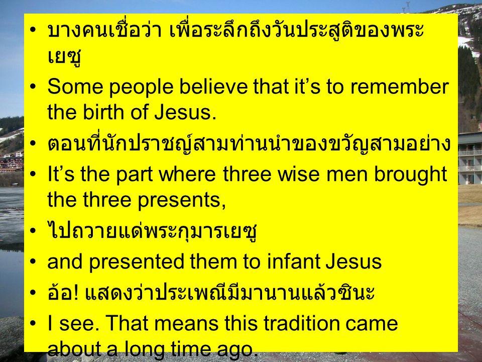 บางคนเชื่อว่า เพื่อระลึกถึงวันประสูติของพระ เยซู Some people believe that it's to remember the birth of Jesus. ตอนที่นักปราชญ์สามท่านนำของขวัญสามอย่าง