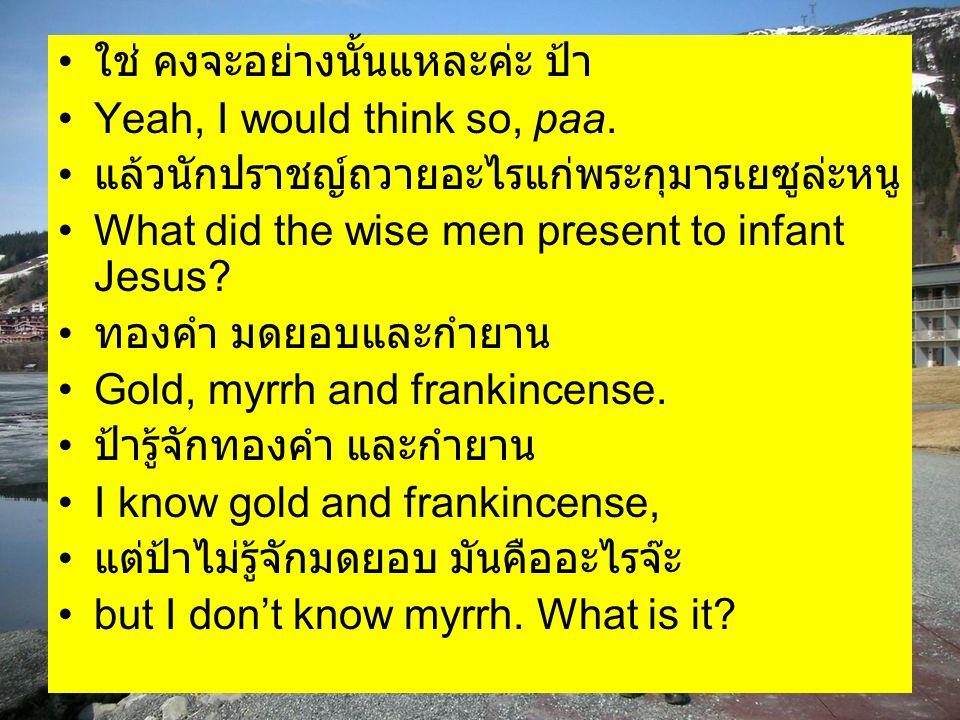 ใช่ คงจะอย่างนั้นแหละค่ะ ป้า Yeah, I would think so, paa. แล้วนักปราชญ์ถวายอะไรแก่พระกุมารเยซูล่ะหนู What did the wise men present to infant Jesus? ทอ