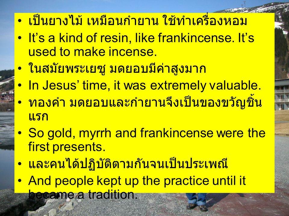 เป็นยางไม้ เหมือนกำยาน ใช้ทำเครื่องหอม It's a kind of resin, like frankincense. It's used to make incense. ในสมัยพระเยซู มดยอบมีค่าสูงมาก In Jesus' ti