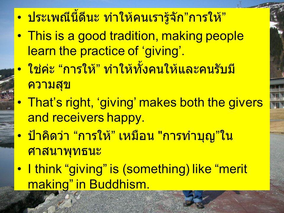 """ประเพณีนี้ดีนะ ทำให้คนเรารู้จัก """" การให้ """" This is a good tradition, making people learn the practice of 'giving'. ใช่ค่ะ """" การให้ """" ทำให้ทั้งคนให้และ"""