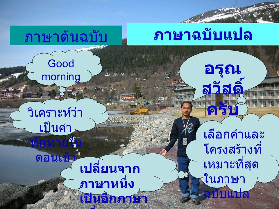 ภาษาต้นฉบับ ภาษาฉบับแปล Good morning วิเคราะห์ว่า เป็นคำ ทักทายใน ตอนเช้า เปลี่ยนจาก ภาษาหนึ่ง เป็นอีกภาษา หนึ่ง เลือกคำและ โครงสร้างที่ เหมาะที่สุด ใ