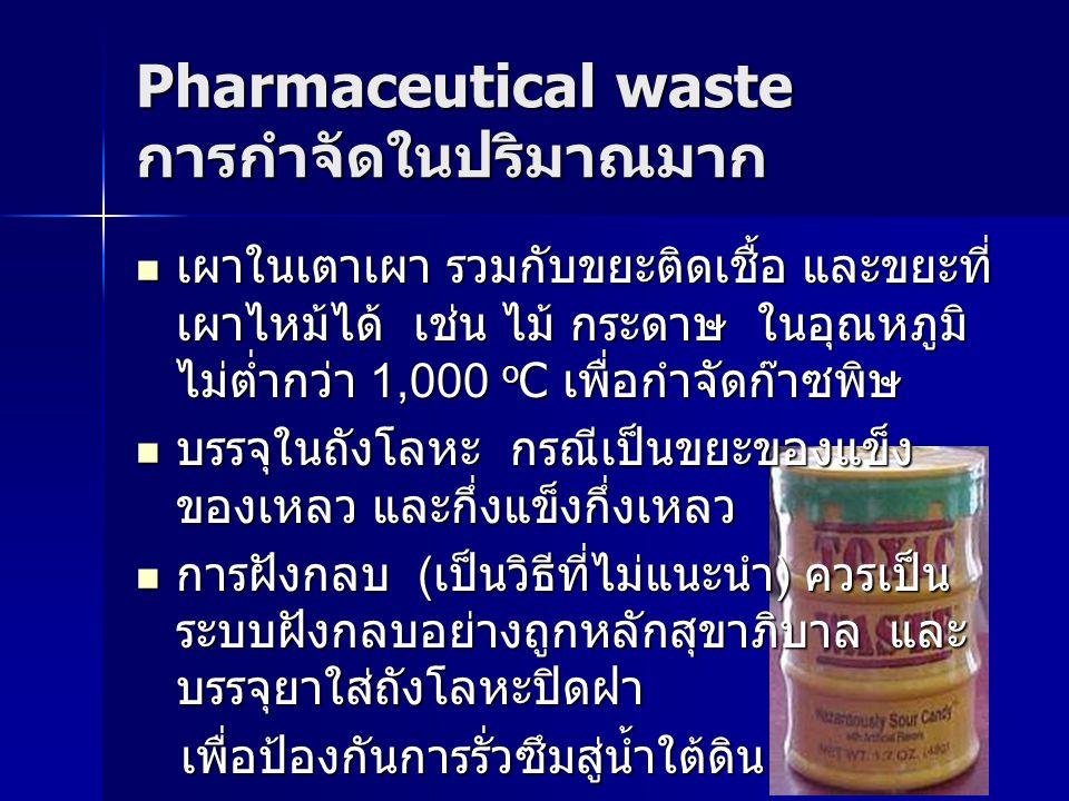 Pharmaceutical waste การกำจัดในปริมาณมาก เผาในเตาเผา รวมกับขยะติดเชื้อ และขยะที่ เผาไหม้ได้ เช่น ไม้ กระดาษ ในอุณหภูมิ ไม่ต่ำกว่า 1,000 o C เพื่อกำจัด