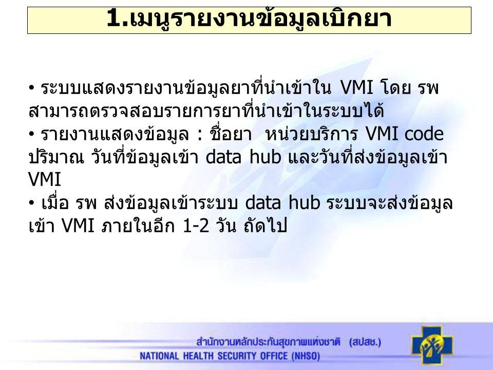 1. เมนูรายงานข้อมูลเบิกยา ระบบแสดงรายงานข้อมูลยาที่นำเข้าใน VMI โดย รพ สามารถตรวจสอบรายการยาที่นำเข้าในระบบได้ รายงานแสดงข้อมูล : ชื่อยา หน่วยบริการ V