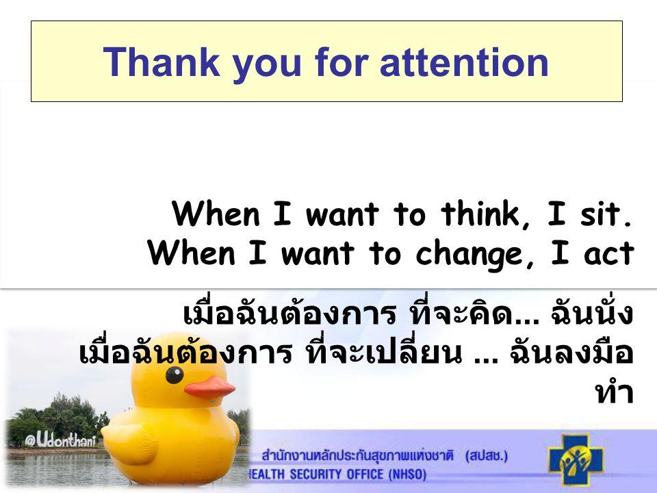 When I want to think, I sit. When I want to change, I act เมื่อฉันต้องการ ที่จะคิด... ฉันนั่ง เมื่อฉันต้องการ ที่จะเปลี่ยน... ฉันลงมือ ทำ Thank you fo