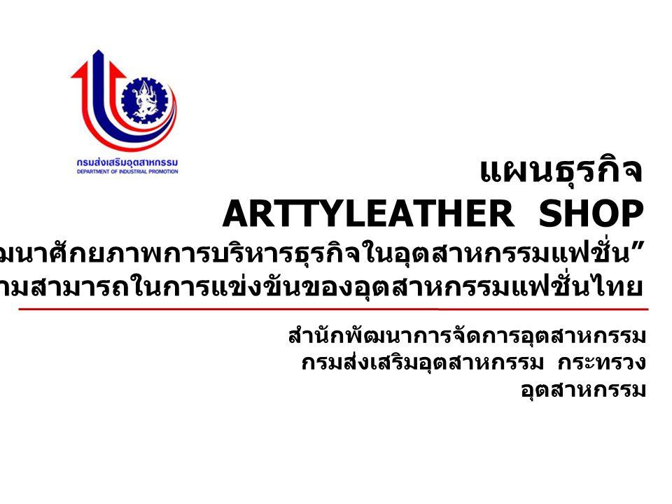 แผนธุรกิจ ARTTYLEATHER SHOP กิจกรรม การพัฒนาศักยภาพการบริหารธุรกิจในอุตสาหกรรมแฟชั่น ภายใต้ โครงการพัฒนาขีดความสามารถในการแข่งขันของอุตสาหกรรมแฟชั่นไทย สำนักพัฒนาการจัดการอุตสาหกรรม กรมส่งเสริมอุตสาหกรรม กระทรวง อุตสาหกรรม
