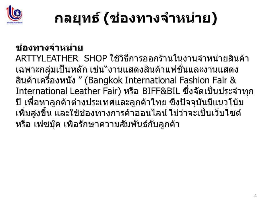 4 กลยุทธ์ ( ช่องทางจำหน่าย ) ช่องทางจำหน่าย ARTTYLEATHER SHOP ใช้วิธีการออกร้านในงานจำหน่ายสินค้า เฉพาะกลุ่มเป็นหลัก เช่น งานแสดงสินค้าแฟชั่นและงานแสดง สินค้าเครื่องหนัง (Bangkok International Fashion Fair & International Leather Fair) หรือ BIFF&BIL ซึ่งจัดเป็นประจำทุก ปี เพื่อหาลูกค้าต่างประเทศและลูกค้าไทย ซึ่งปัจจุบันมีแนวโน้ม เพิ่มสูงขึ้น และใช้ช่องทางการค้าออนไลน์ ไม่ว่าจะเป็นเว็บไซต์ หรือ เฟซบุ๊ค เพื่อรักษาความสัมพันธ์กับลูกค้า