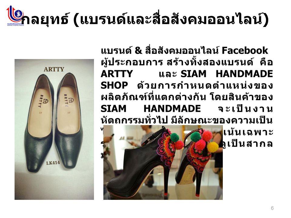 6 กลยุทธ์ ( แบรนด์และสื่อสังคมออนไลน์ ) แบรนด์ & สื่อสังคมออนไลน์ Facebook ผู้ประกอบการ สร้างทั้งสองแบรนด์ คือ ARTTY และ SIAM HANDMADE SHOP ด้วยการกำหนดตำแหน่งของ ผลิตภัณฑ์ที่แตกต่างกัน โดยสินค้าของ SIAM HANDMADE จะเป็นงาน หัตถกรรมทั่วไป มีลักษณะของความเป็น ไทยในขณะที่ ARTTY จะเน้นเฉพาะ รองเท้า มีความเรียบ หรู ดูเป็นสากล มากกว่า