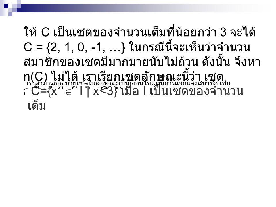 ให้ C เป็นเซตของจำนวนเต็มที่น้อยกว่า 3 จะได้ C = {2, 1, 0, -1, …} ในกรณีนี้จะเห็นว่าจำนวน สมาชิกของเซตมีมากมายนับไม่ถ้วน ดังนั้น จึงหา n(C) ไม่ได้ เรา