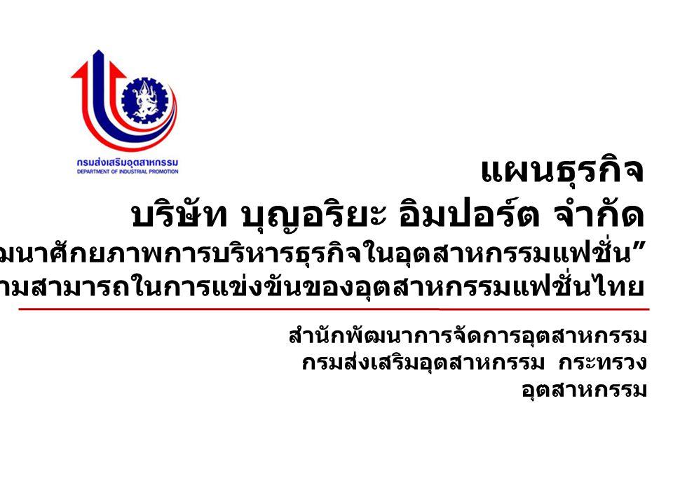 แผนธุรกิจ บริษัท บุญอริยะ อิมปอร์ต จำกัด กิจกรรม การพัฒนาศักยภาพการบริหารธุรกิจในอุตสาหกรรมแฟชั่น ภายใต้ โครงการพัฒนาขีดความสามารถในการแข่งขันของอุตสาหกรรมแฟชั่นไทย สำนักพัฒนาการจัดการอุตสาหกรรม กรมส่งเสริมอุตสาหกรรม กระทรวง อุตสาหกรรม