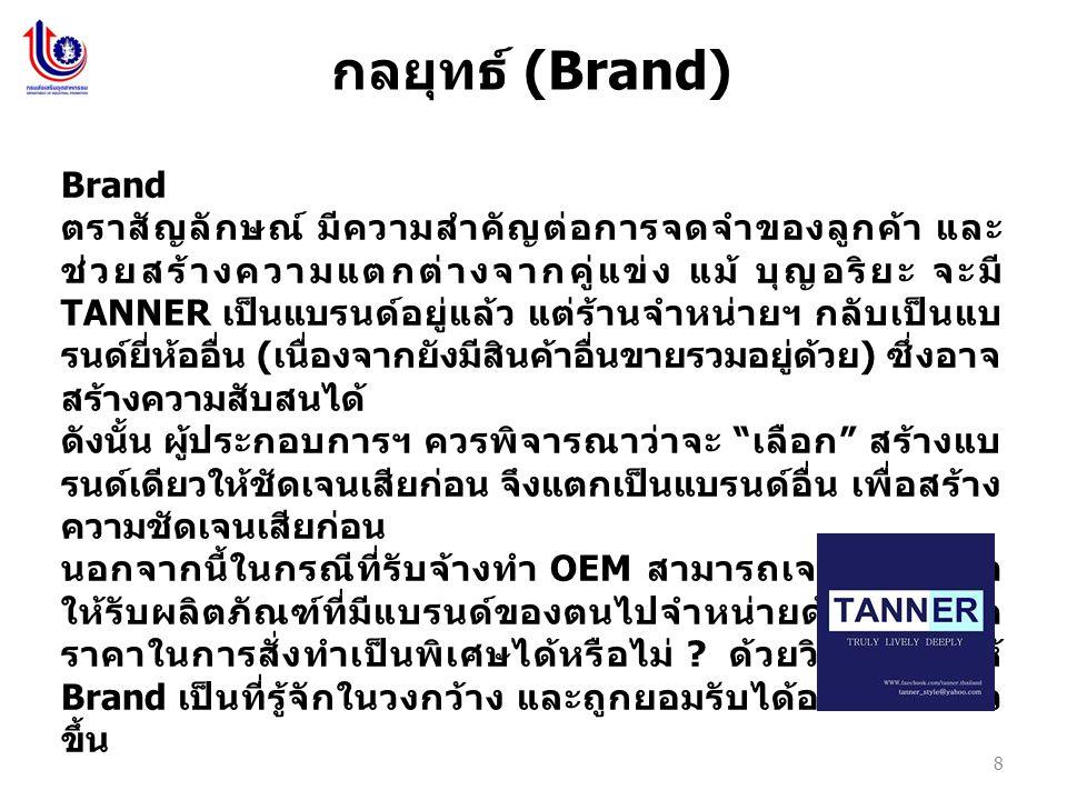 8 กลยุทธ์ (Brand) Brand ตราสัญลักษณ์ มีความสำคัญต่อการจดจำของลูกค้า และ ช่วยสร้างความแตกต่างจากคู่แข่ง แม้ บุญอริยะ จะมี TANNER เป็นแบรนด์อยู่แล้ว แต่ร้านจำหน่ายฯ กลับเป็นแบ รนด์ยี่ห้ออื่น ( เนื่องจากยังมีสินค้าอื่นขายรวมอยู่ด้วย ) ซึ่งอาจ สร้างความสับสนได้ ดังนั้น ผู้ประกอบการฯ ควรพิจารณาว่าจะ เลือก สร้างแบ รนด์เดียวให้ชัดเจนเสียก่อน จึงแตกเป็นแบรนด์อื่น เพื่อสร้าง ความชัดเจนเสียก่อน นอกจากนี้ในกรณีที่รับจ้างทำ OEM สามารถเจรจากับคู่ค้า ให้รับผลิตภัณฑ์ที่มีแบรนด์ของตนไปจำหน่ายด้วย หรือลด ราคาในการสั่งทำเป็นพิเศษได้หรือไม่ .
