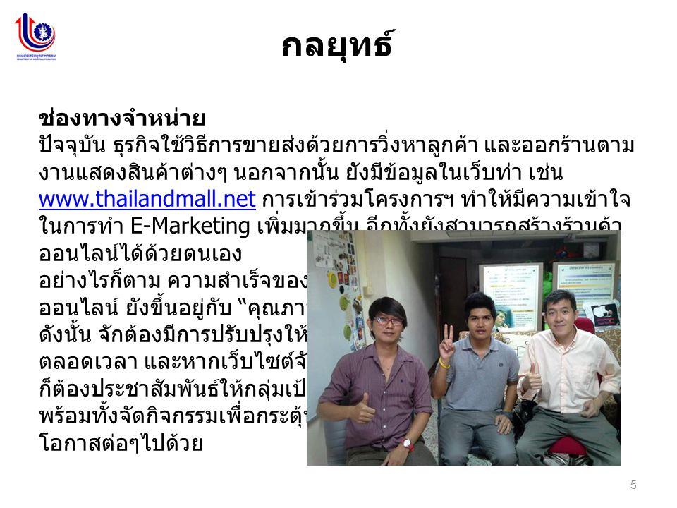 5 กลยุทธ์ ช่องทางจำหน่าย ปัจจุบัน ธุรกิจใช้วิธีการขายส่งด้วยการวิ่งหาลูกค้า และออกร้านตาม งานแสดงสินค้าต่างๆ นอกจากนั้น ยังมีข้อมูลในเว็บท่า เช่น www.thailandmall.net การเข้าร่วมโครงการฯ ทำให้มีความเข้าใจ ในการทำ E-Marketing เพิ่มมากขึ้น อีกทั้งยังสามารถสร้างร้านค้า ออนไลน์ได้ด้วยตนเอง www.thailandmall.net อย่างไรก็ตาม ความสำเร็จของการทำร้านค้า ออนไลน์ ยังขึ้นอยู่กับ คุณภาพของข้อมูล ดังนั้น จักต้องมีการปรับปรุงให้ทันสมัยอยู่ ตลอดเวลา และหากเว็บไซต์จัดทำเรียบร้อย ก็ต้องประชาสัมพันธ์ให้กลุ่มเป้าหมายทราบ พร้อมทั้งจัดกิจกรรมเพื่อกระตุ้นการขายใน โอกาสต่อๆไปด้วย