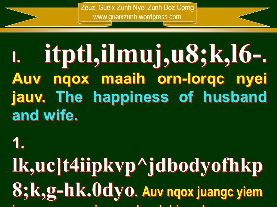 Zeuz, Gueix-Zunh Nyei Zunh Doz Qorng www.gueixzunh.wordpress.com I. itptl,ilmuj,u8;k,l6-. Auv nqox maaih orn-lorqc nyei jauv. The happiness of husband