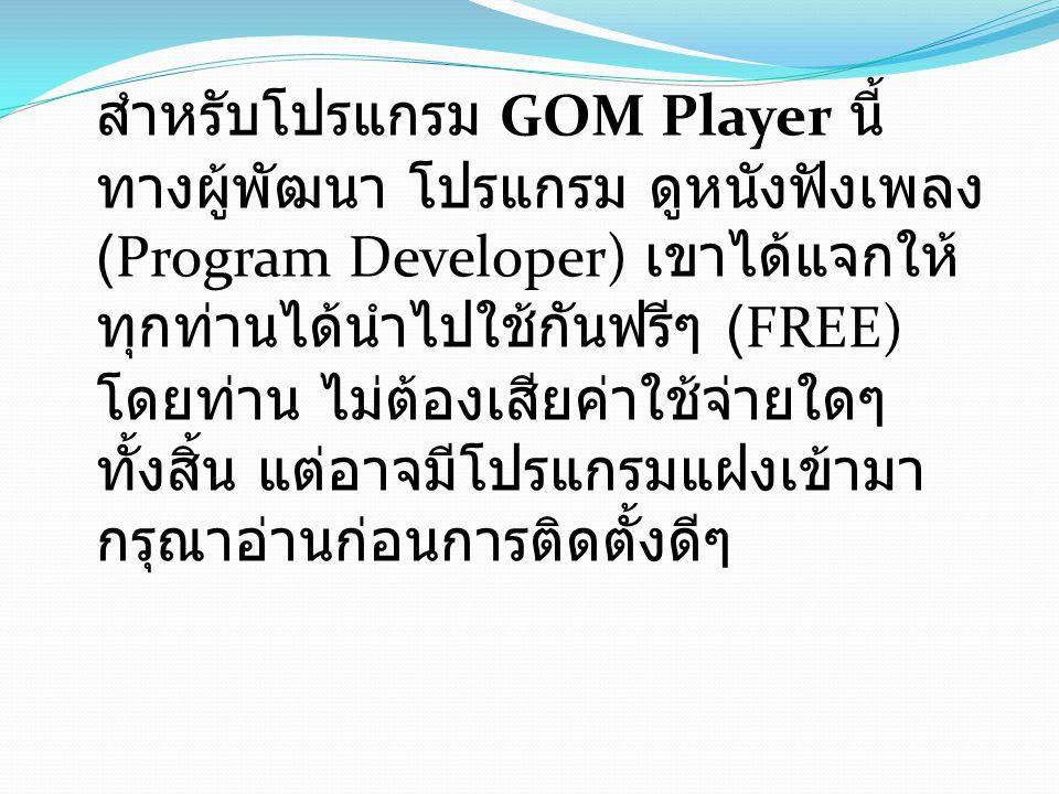 สำหรับโปรแกรม GOM Player นี้ ทางผู้พัฒนา โปรแกรม ดูหนังฟังเพลง (Program Developer) เขาได้แจกให้ ทุกท่านได้นำไปใช้กันฟรีๆ (FREE) โดยท่าน ไม่ต้องเสียค่า