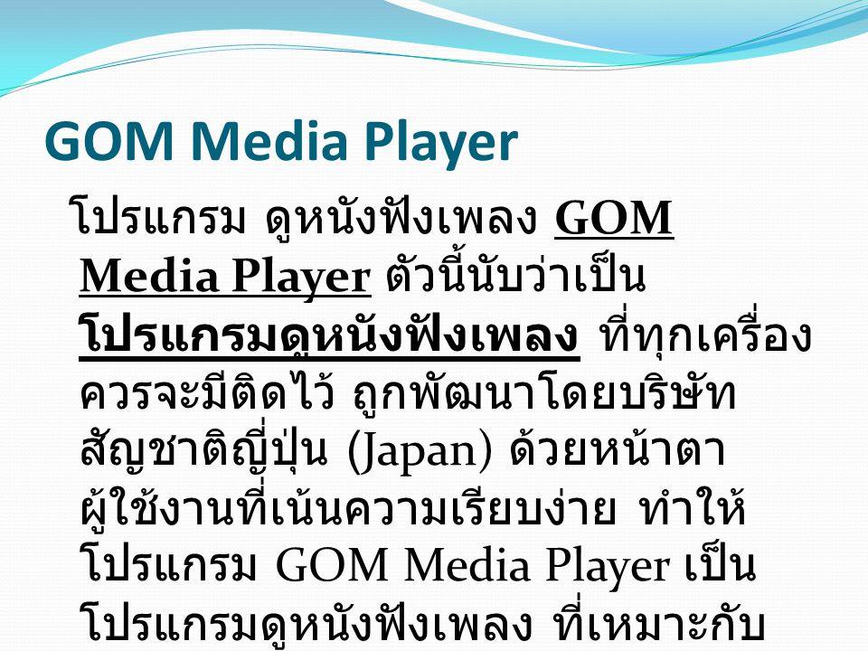 สำหรับการเล่นไฟล์มัลติมีเดีย ไม่ว่าจะเป็นไฟล์วีดีโอ หรือ ไฟล์ออดิโอ ซึ่ง GOM Media Player ตัวนี้ Built-in Clodecs ไว้เป็นที่เรียบร้อย โดยเจ้า โปรแกรมดูหนังฟัง เพลง นี้รองรับไฟล์หลายรูปแบบเช่น AVI, DAT, MPEG, DivX, XviD, WMV, ASF โดยที่คุณไม่จำเป็นต้องลง Codecs แยก และ Codecs ที่รวมอยู่ในโปรแกรมนี้อยู่แล้ว มี ตัวอย่างเช่น XviD, DivX, FLV1, AC3, OGG, MP4, H263 และอื่นๆ อีกมากมาย ถ้าไฟล์มัลติมีเดียไหนที่ต้องการ Codecs มากกว่าที่ GOM Media Player มี โปรแกรมนี้จะ สามารถบอกที่ดาวน์โหลด Codecs ตัวนั้นนั้น อีกด้วยครับ สะดวกมากจริงๆ