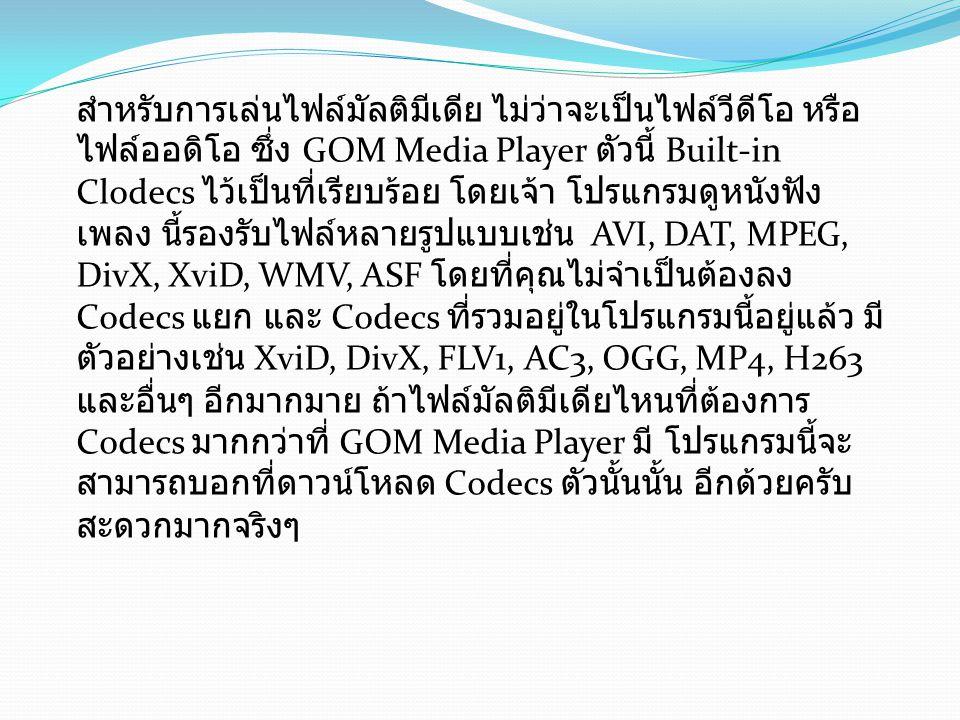 Program Features ( คุณสมบัติและ ความสามารถเด่นของโปรแกรม GOM Media Player) จุดเด่นอย่างแรกของ โปรแกรม GOM Media Player ก็คือ ปล่อยให้ ดาวน์โหลดฟรีนั่นเอง รองรับไฟล์ได้หลากหลายนามสกุล เช่น ไฟล์ AVI ไฟล์ MP4 ไฟล์ MKV ไฟล์ FLV ไฟล์ WMV ไฟล์ MOV และอีกมากมาย มีฟีเจอร์เสริมอื่นๆ ที่หเมาะกับการ ดูหนังฟังเพลง เช่น การเล่นซ้ำ A- B, จับภาพหน้าจอ, บันทึกเสียง, ควบคุมความเร็วของการเล่น และ วีดีโอเอฟเฟคต่างๆ ปรับแต่งได้ตามสไตล์ของผู้ใช้ อย่างเช่น สกิน หรือโลโก้ มีความสามารถ Codec Finder จะช่วยคุณหา Codec ที่ไม่สามารถ เล่นบนโปรแกรมนี้ ได้ ซึ่งจะทำให้คุณไม่ต้องไปเสียเวลามานั่งหา Codec ของวีดีโอด้วยตนเอง สนับสนุนการใช้งานบนระบบปฏิบัติการ Windows 8 และ 8.1 อย่าง เต็มรูปแบบ แจกฟรี ไม่มีค่าใช้จ่ายใดๆ สำหรับโปรแกรมนี้