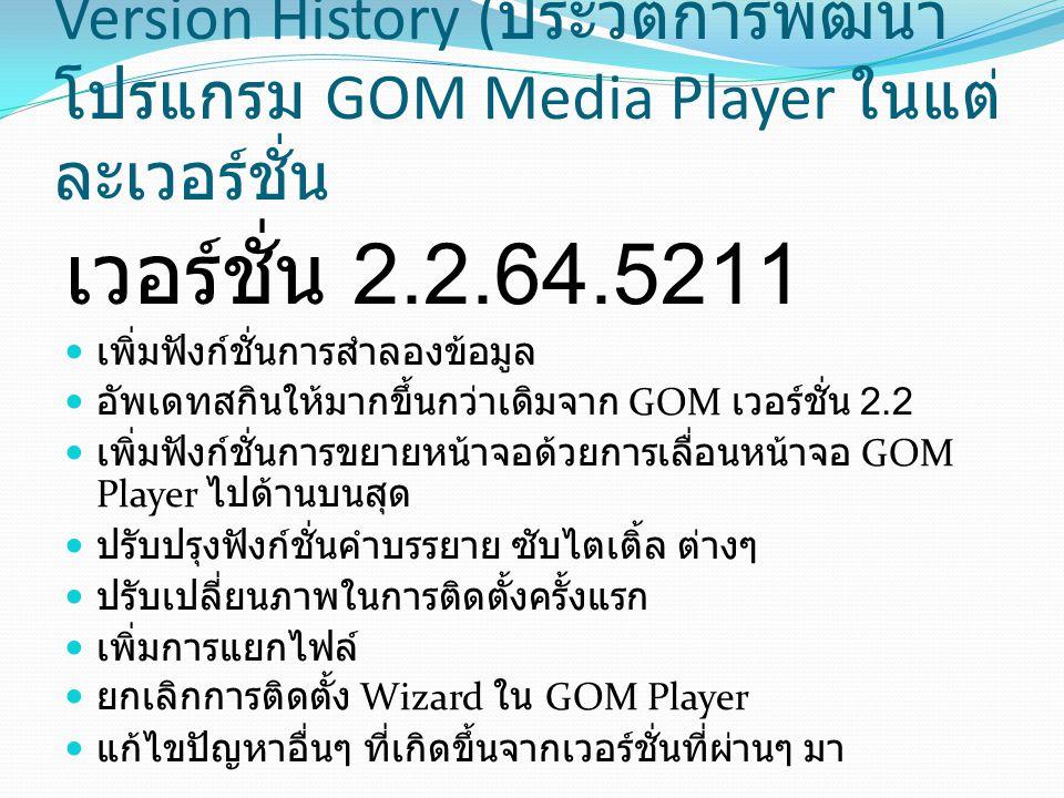 Version History ( ประวัติการพัฒนา โปรแกรม GOM Media Player ในแต่ ละเวอร์ชั่น เวอร์ชั่น 2.2.64.5211 เพิ่มฟังก์ชั่นการสำลองข้อมูล อัพเดทสกินให้มากขึ้นกว