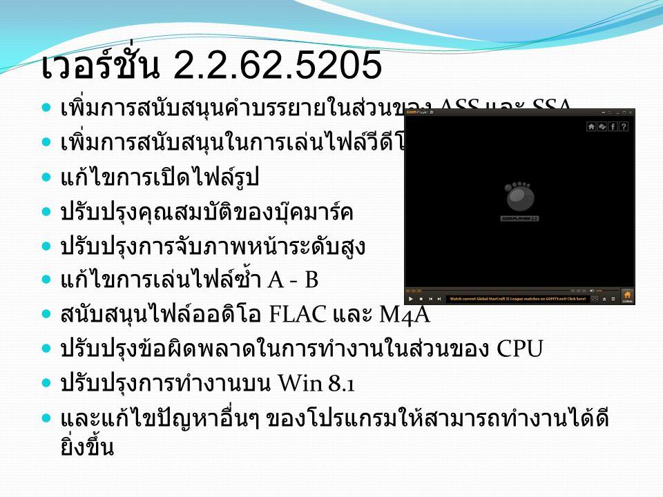 เวอร์ชั่น 2.2.62.5205 เพิ่มการสนับสนุนคำบรรยายในส่วนของ ASS และ SSA เพิ่มการสนับสนุนในการเล่นไฟล์วีดีโอ VP9 แก้ไขการเปิดไฟล์รูป ปรับปรุงคุณสมบัติของบุ