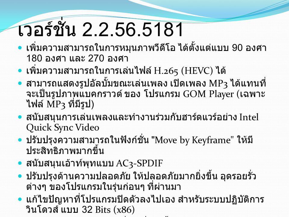 เวอร์ชั่น 2.2.56.5181 เพิ่มความสามารถในการหมุนภาพวีดีโอ ได้ตั้งแต่แบบ 90 องศา 180 องศา และ 270 องศา เพิ่มความสามารถในการเล่นไฟล์ H.265 (HEVC) ได้ สามา