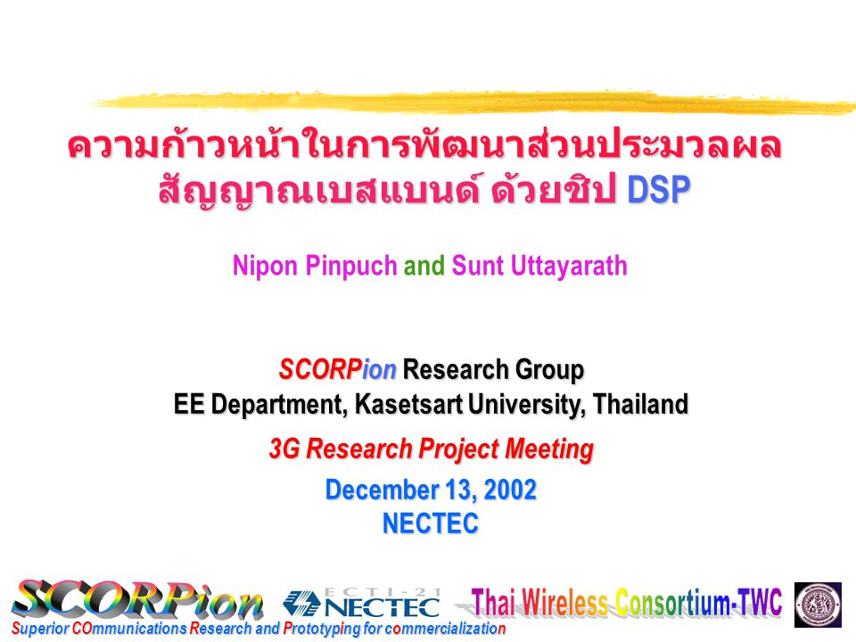 Superior COmmunications Research and Prototyping for commercialization ความก้าวหน้าในการพัฒนาส่วนประมวลผล สัญญาณเบสแบนด์ ด้วยชิป DSP SCORPion Research Group EE Department, Kasetsart University, Thailand 3G Research Project Meeting December 13, 2002 NECTEC Nipon Pinpuch and Sunt Uttayarath