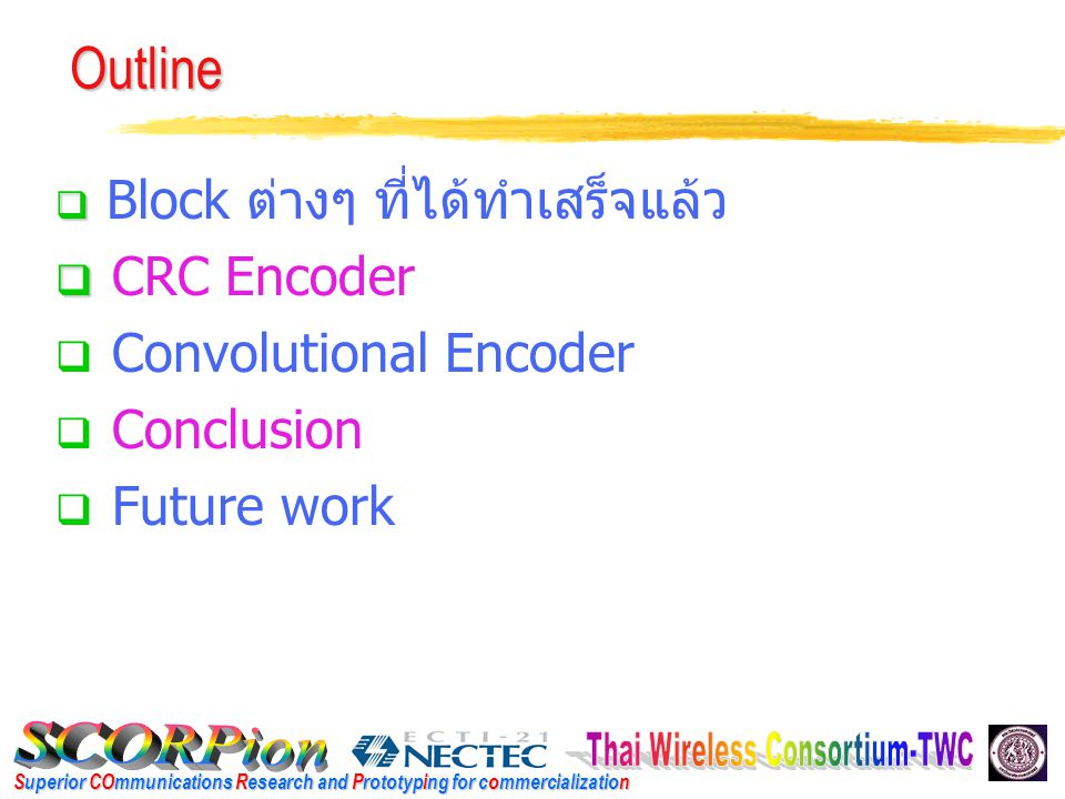 Superior COmmunications Research and Prototyping for commercialization Outline   Block ต่างๆ ที่ได้ทำเสร็จแล้ว   CRC Encoder  Convolutional Encod