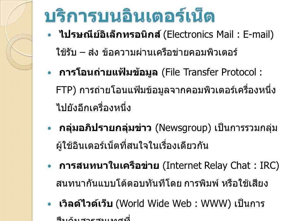บริการบนอินเตอร์เน็ต ไปรษณีย์อิเล็กทรอนิกส์ (Electronics Mail : E-mail) ใช้รับ – ส่ง ข้อความผ่านเครือข่ายคอมพิวเตอร์ การโอนถ่ายแฟ้มข้อมูล (File Transfer Protocol : FTP) การถ่ายโอนแฟ้มข้อมูลจากคอมพิวเตอร์เครื่องหนึ่ง ไปยังอีกเครื่องหนึ่ง กลุ่มอภิปรายกลุ่มข่าว (Newsgroup) เป็นการรวมกลุ่ม ผู้ใช้อินเตอร์เน็ตที่สนใจในเรื่องเดียวกัน การสนทนาในเครือข่าย (Internet Relay Chat : IRC) สนทนากันแบบโต้ตอบทันทีโดย การพิมพ์ หรือใช้เสียง เวิลด์ไวด์เว็บ (World Wide Web : WWW) เป็นการ สืบค้นสารสนเทศที่ อยู่ในอินเตอร์เน็ตในระบบข้อความหลายมิติ (Hypertext)