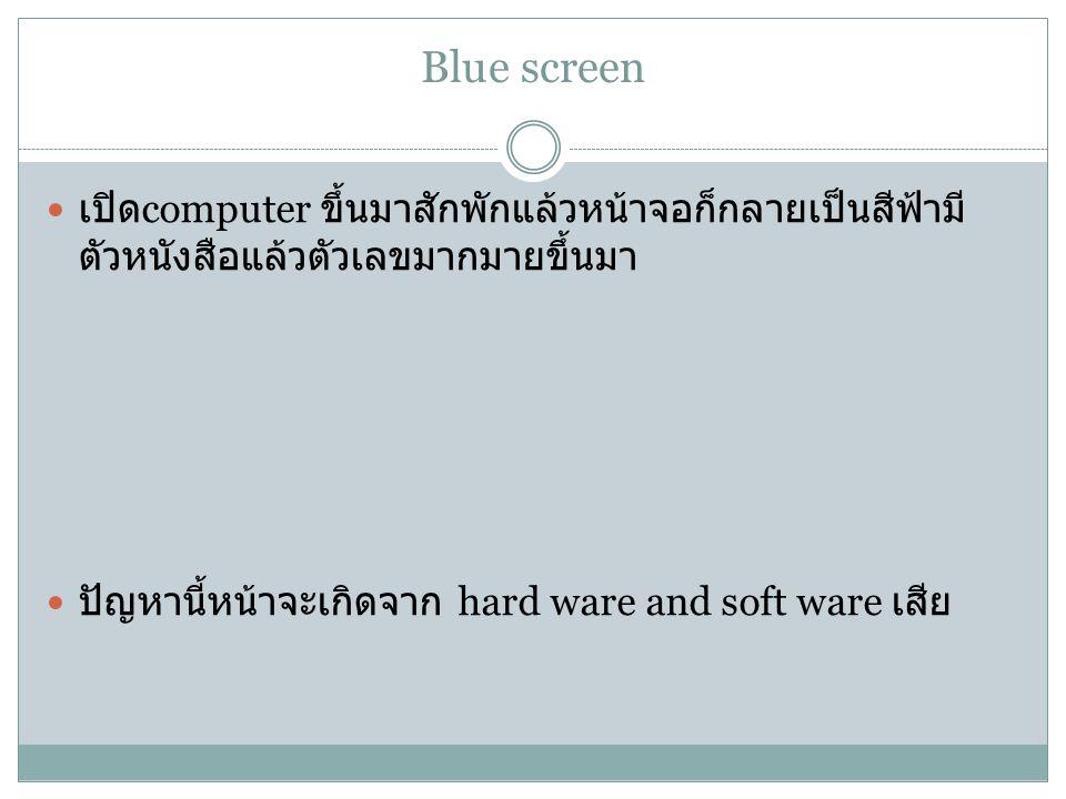 Blue screen เปิด computer ขึ้นมาสักพักแล้วหน้าจอก็กลายเป็นสีฟ้ามี ตัวหนังสือแล้วตัวเลขมากมายขึ้นมา ปัญหานี้หน้าจะเกิดจาก hard ware and soft ware เสีย