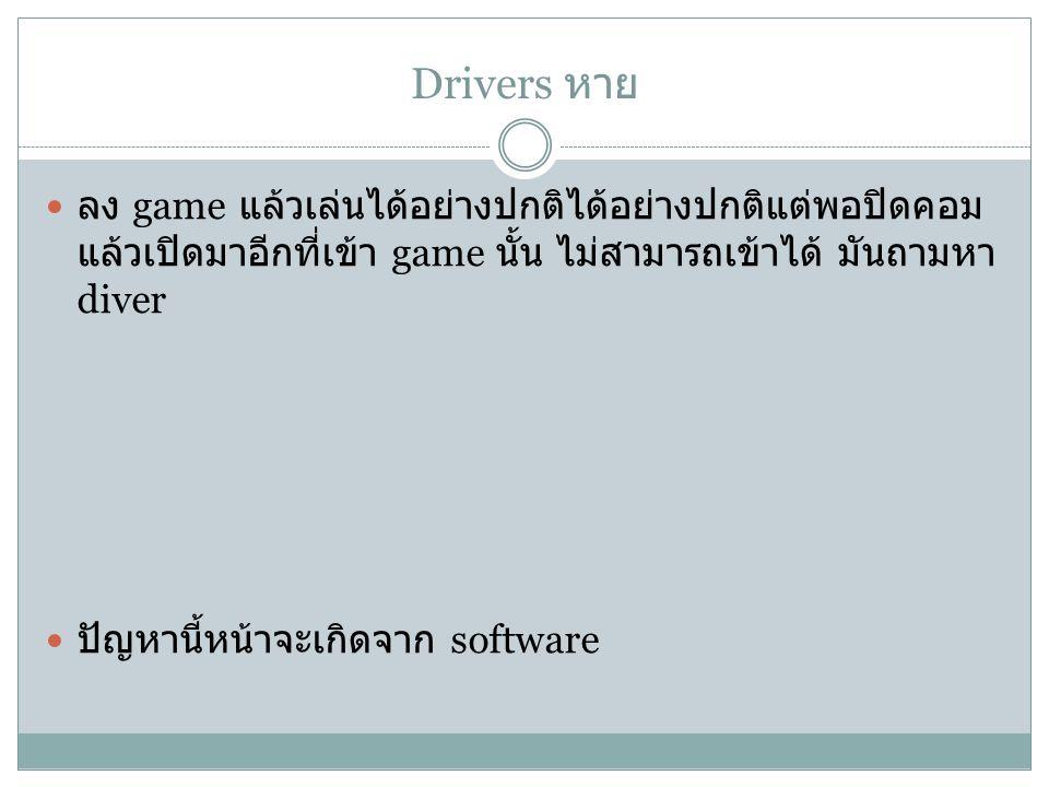 Drivers หาย ลง game แล้วเล่นได้อย่างปกติได้อย่างปกติแต่พอปิดคอม แล้วเปิดมาอีกที่เข้า game นั้น ไม่สามารถเข้าได้ มันถามหา diver ปัญหานี้หน้าจะเกิดจาก software