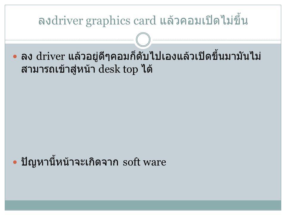 ลง driver graphics card แล้วคอมเปิดไม่ขึ้น ลง driver แล้วอยู่ดีๆคอมก็ดับไปเองแล้วเปิดขึ้นมามันไม่ สามารถเข้าสู่หน้า desk top ได้ ปัญหานี้หน้าจะเกิดจาก soft ware