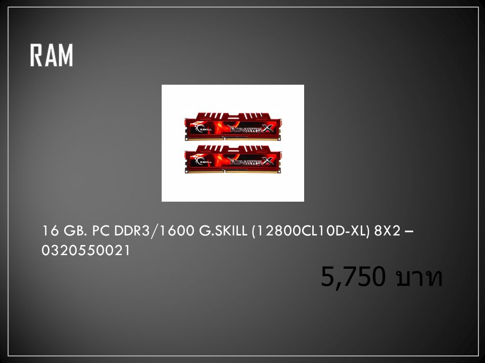 16 GB. PC DDR3/1600 G.SKILL (12800CL10D-XL) 8X2 – 0320550021 5,750 บาท