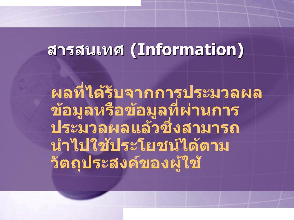 สารสนเทศ (Information) ผลที่ได้รับจากการประมวลผล ข้อมูลหรือข้อมูลที่ผ่านการ ประมวลผลแล้วซึ่งสามารถ นำไปใช้ประโยชน์ได้ตาม วัตถุประสงค์ของผู้ใช้