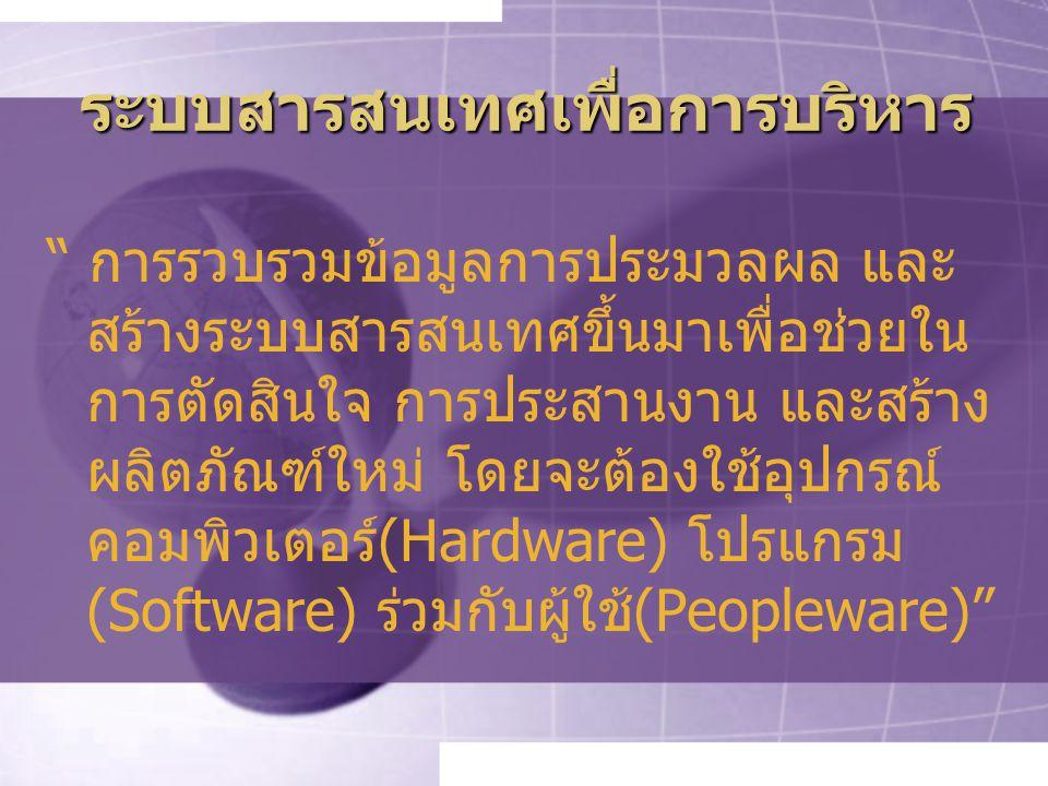 ระบบสารสนเทศเพื่อการบริหาร การรวบรวมข้อมูลการประมวลผล และ สร้างระบบสารสนเทศขึ้นมาเพื่อช่วยใน การตัดสินใจ การประสานงาน และสร้าง ผลิตภัณฑ์ใหม่ โดยจะต้องใช้อุปกรณ์ คอมพิวเตอร์(Hardware) โปรแกรม (Software) ร่วมกับผู้ใช้(Peopleware)