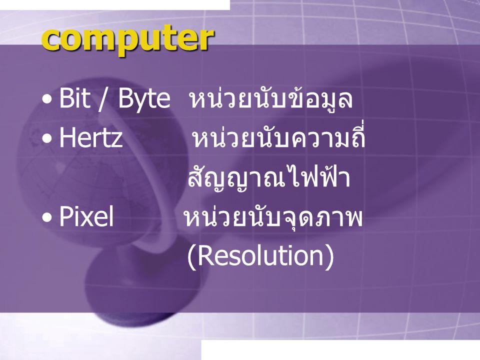 computer Bit / Byte หน่วยนับข้อมูล Hertz หน่วยนับความถี่ สัญญาณไฟฟ้า Pixel หน่วยนับจุดภาพ (Resolution)