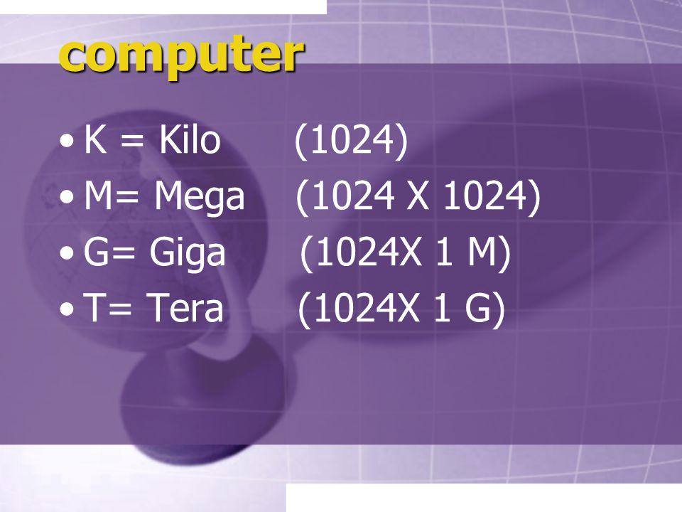 computer K = Kilo (1024) M= Mega (1024 X 1024) G= Giga (1024X 1 M) T= Tera (1024X 1 G)
