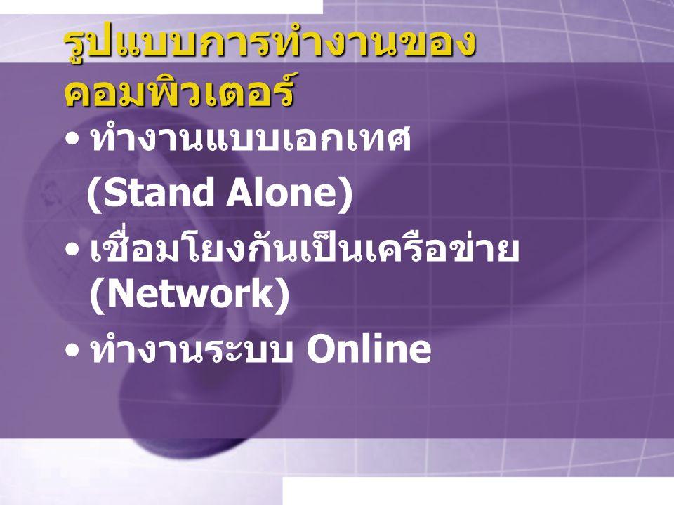 รูปแบบการทำงานของ คอมพิวเตอร์ ทำงานแบบเอกเทศ (Stand Alone) เชื่อมโยงกันเป็นเครือข่าย (Network) ทำงานระบบ Online
