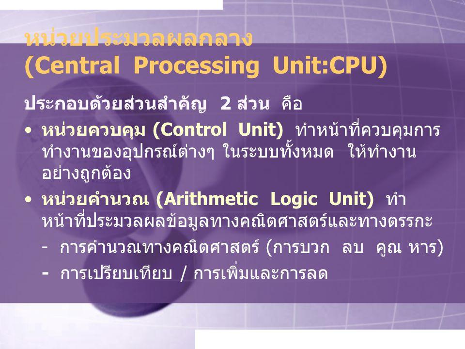 หน่วยประมวลผลกลาง (Central Processing Unit:CPU) ประกอบด้วยส่วนสำคัญ 2 ส่วน คือ หน่วยควบคุม (Control Unit) ทำหน้าที่ควบคุมการ ทำงานของอุปกรณ์ต่างๆ ในระบบทั้งหมด ให้ทำงาน อย่างถูกต้อง หน่วยคำนวณ (Arithmetic Logic Unit) ทำ หน้าที่ประมวลผลข้อมูลทางคณิตศาสตร์และทางตรรกะ - การคำนวณทางคณิตศาสตร์ (การบวก ลบ คูณ หาร) - การเปรียบเทียบ / การเพิ่มและการลด