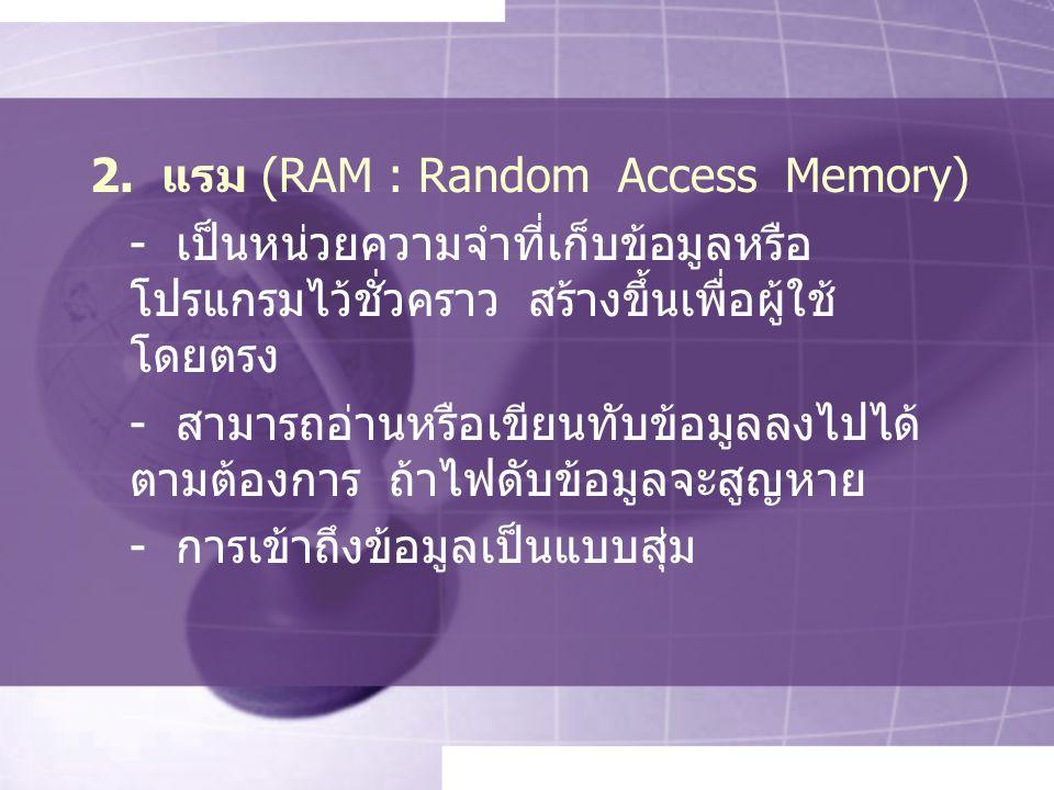2. แรม (RAM : Random Access Memory) - เป็นหน่วยความจำที่เก็บข้อมูลหรือ โปรแกรมไว้ชั่วคราว สร้างขึ้นเพื่อผู้ใช้ โดยตรง - สามารถอ่านหรือเขียนทับข้อมูลลง