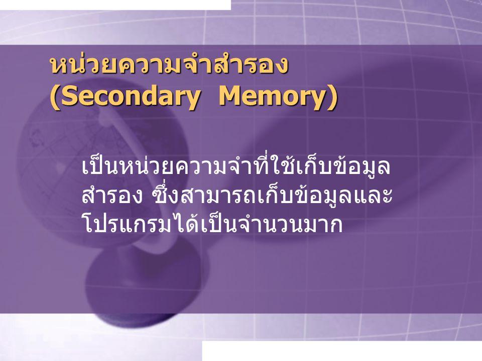 หน่วยความจำสำรอง (Secondary Memory) เป็นหน่วยความจำที่ใช้เก็บข้อมูล สำรอง ซึ่งสามารถเก็บข้อมูลและ โปรแกรมได้เป็นจำนวนมาก