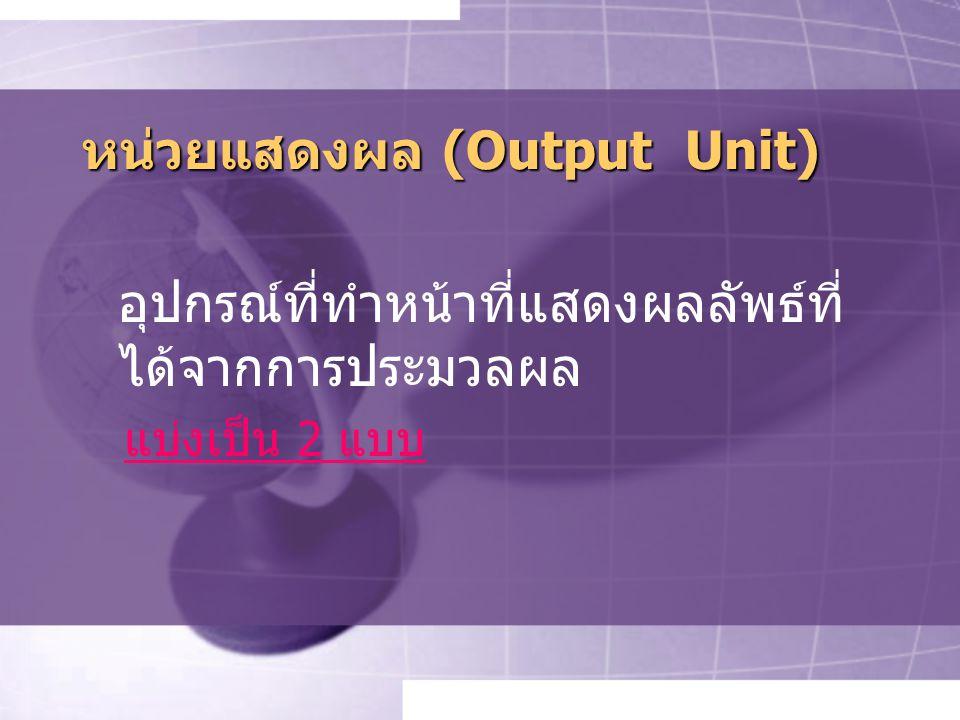 หน่วยแสดงผล (Output Unit) อุปกรณ์ที่ทำหน้าที่แสดงผลลัพธ์ที่ ได้จากการประมวลผล แบ่งเป็น 2 แบบ