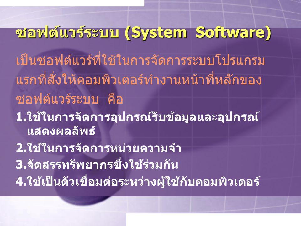 ซอฟต์แวร์ระบบ (System Software) เป็นซอฟต์แวร์ที่ใช้ในการจัดการระบบโปรแกรม แรกที่สั่งให้คอมพิวเตอร์ทำงานหน้าที่หลักของ ซอฟต์แวร์ระบบ คือ 1.ใช้ในการจัดการอุปกรณ์รับข้อมูลและอุปกรณ์ แสดงผลลัพธ์ 2.ใช้ในการจัดการหน่วยความจำ 3.จัดสรรทรัพยากรซึ่งใช้ร่วมกัน 4.ใช้เป็นตัวเชื่อมต่อระหว่างผู้ใช้กับคอมพิวเตอร์