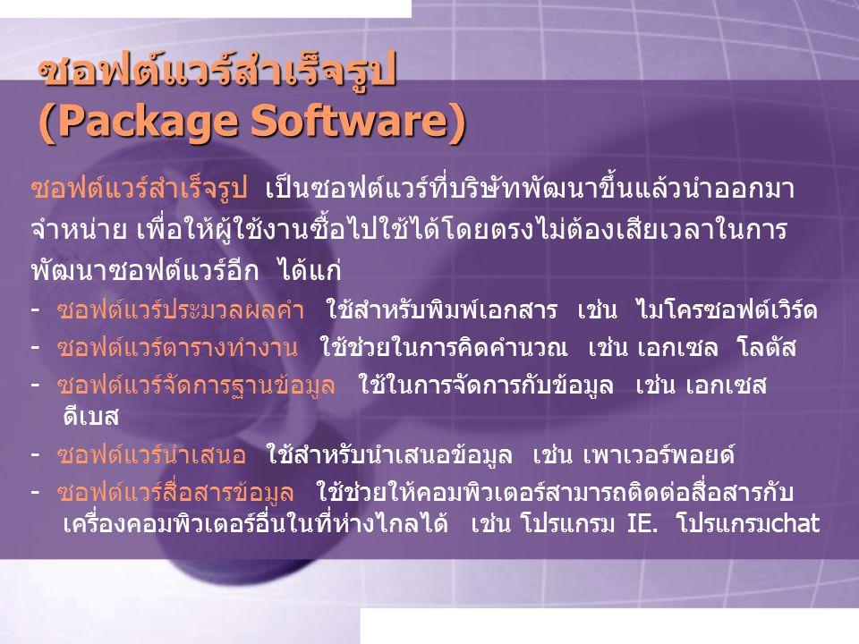 ซอฟต์แวร์สำเร็จรูป (Package Software) ซอฟต์แวร์สำเร็จรูป เป็นซอฟต์แวร์ที่บริษัทพัฒนาขึ้นแล้วนำออกมา จำหน่าย เพื่อให้ผู้ใช้งานซื้อไปใช้ได้โดยตรงไม่ต้องเสียเวลาในการ พัฒนาซอฟต์แวร์อีก ได้แก่ - ซอฟต์แวร์ประมวลผลคำ ใช้สำหรับพิมพ์เอกสาร เช่น ไมโครซอฟต์เวิร์ด - ซอฟต์แวร์ตารางทำงาน ใช้ช่วยในการคิดคำนวณ เช่น เอกเซล โลตัส - ซอฟต์แวร์จัดการฐานข้อมูล ใช้ในการจัดการกับข้อมูล เช่น เอกเซส ดีเบส - ซอฟต์แวร์นำเสนอ ใช้สำหรับนำเสนอข้อมูล เช่น เพาเวอร์พอยด์ - ซอฟต์แวร์สื่อสารข้อมูล ใช้ช่วยให้คอมพิวเตอร์สามารถติดต่อสื่อสารกับ เครื่องคอมพิวเตอร์อื่นในที่ห่างไกลได้ เช่น โปรแกรม IE.
