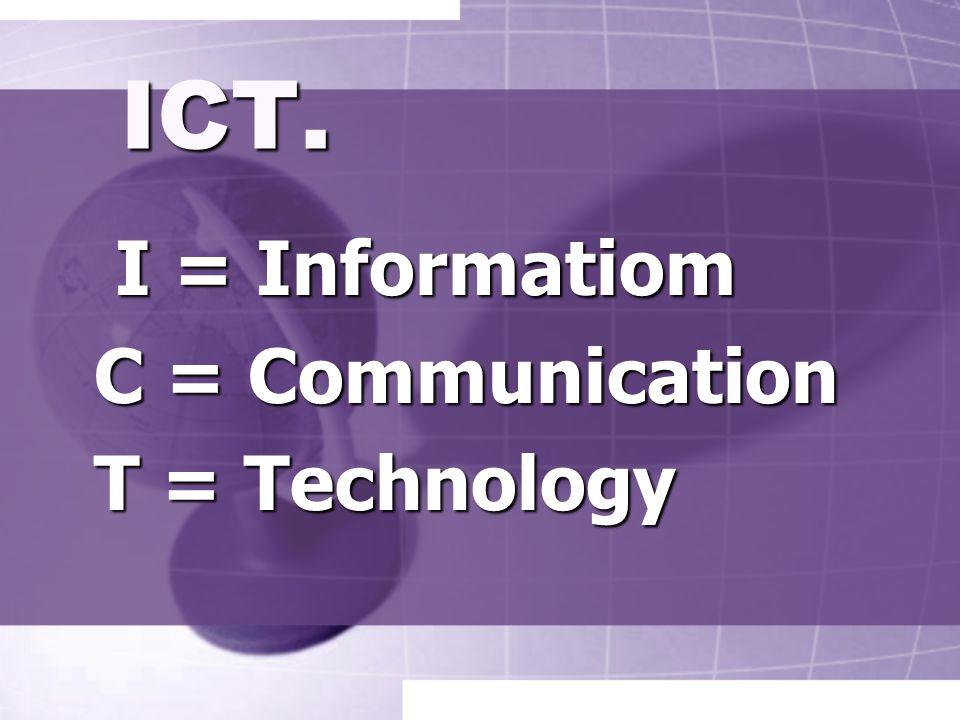 ICT. I = Informatiom I = Informatiom C = Communication C = Communication T = Technology T = Technology