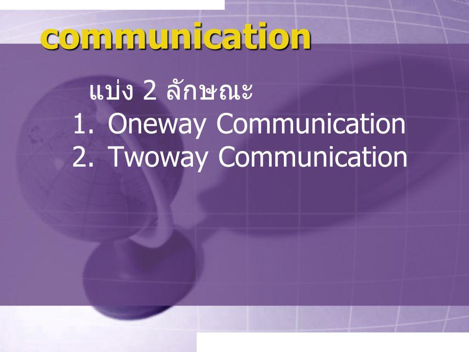 communication แบ่ง 2 ลักษณะ 1.Oneway Communication 2.Twoway Communication