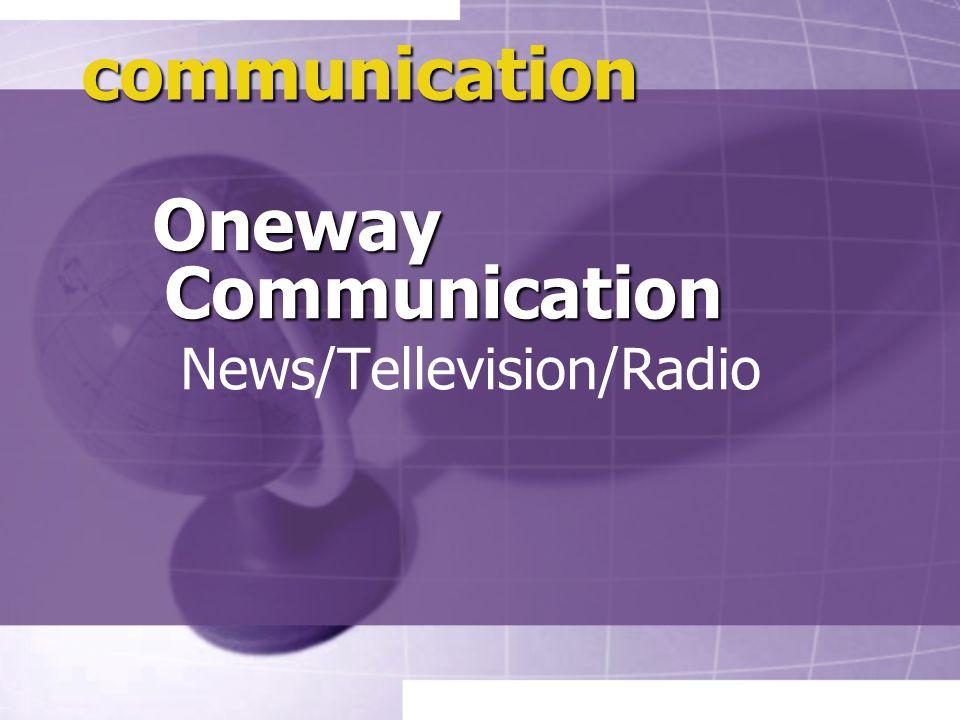 communication Oneway Communication Oneway Communication News/Tellevision/Radio