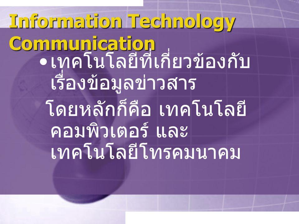 Information Technology Communication เทคโนโลยีที่เกี่ยวข้องกับ เรื่องข้อมูลข่าวสาร โดยหลักก็คือ เทคโนโลยี คอมพิวเตอร์ และ เทคโนโลยีโทรคมนาคม